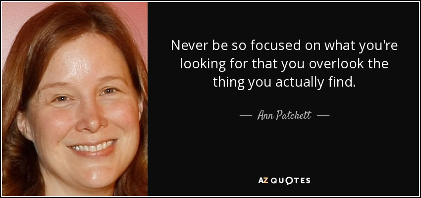Never be so focused on what you're looking for that you overlook the thing you actually find. - Ann Patchett