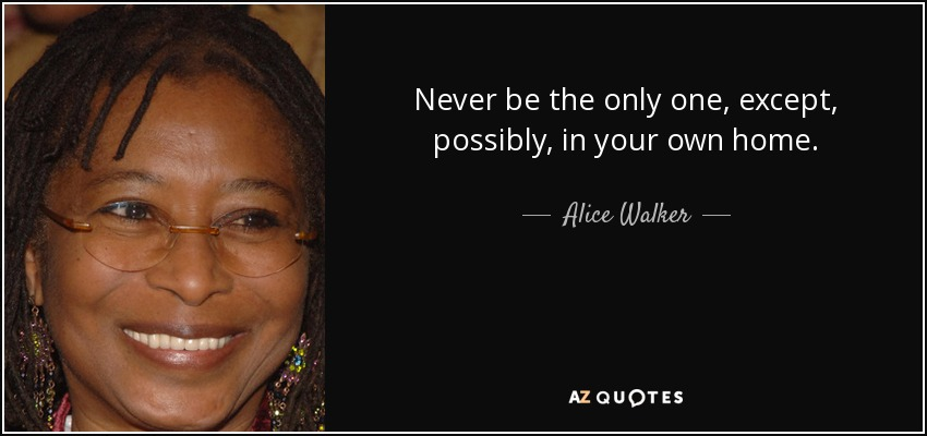 Never be the only one, except, possibly, in your own home. - Alice Walker