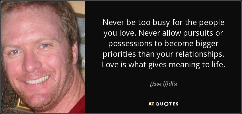 Dave Willis Quote Never Be Too Busy For The People You Love Never