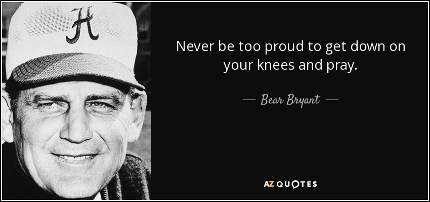 Never be too proud to get down on your knees and pray. - Bear Bryant