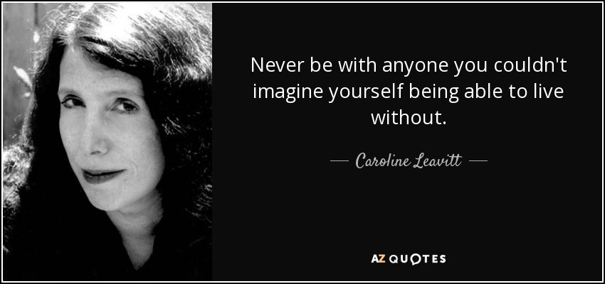 Never be with anyone you couldn't imagine yourself being able to live without. - Caroline Leavitt