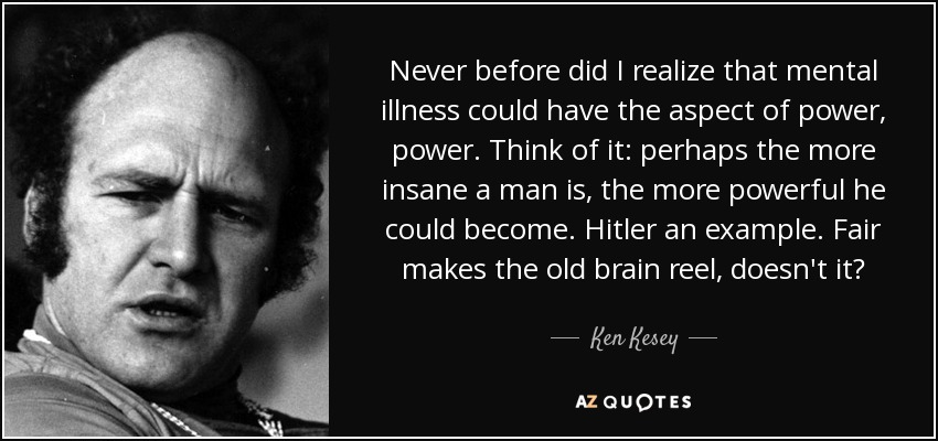 Never before did I realize that mental illness could have the aspect of power, power. Think of it: perhaps the more insane a man is, the more powerful he could become. Hitler an example. Fair makes the old brain reel, doesn't it? - Ken Kesey