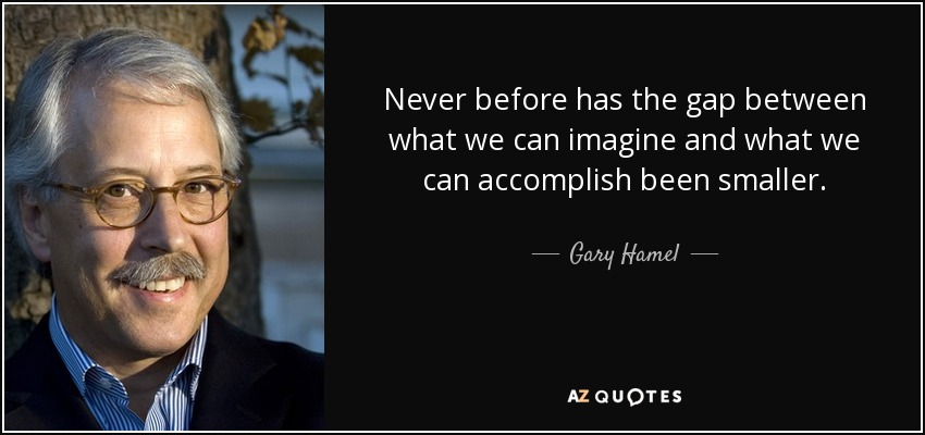 Never before has the gap between what we can imagine and what we can accomplish been smaller. - Gary Hamel