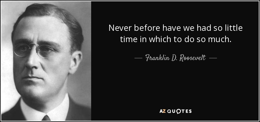 Franklin D Roosevelt Quote Never Before Have We Had So Little Time