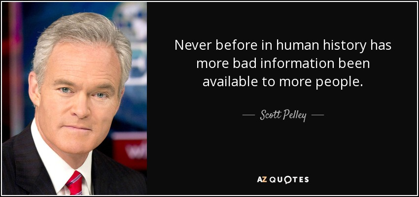 Never before in human history has more bad information been available to more people. - Scott Pelley