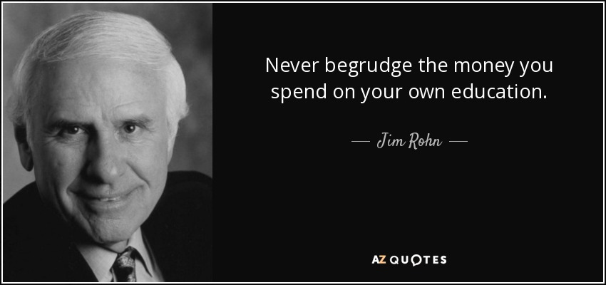 Never begrudge the money you spend on your own education. - Jim Rohn