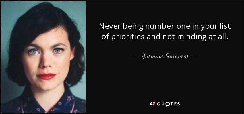 Never being number one in your list of priorities and not minding at all. - Jasmine Guinness