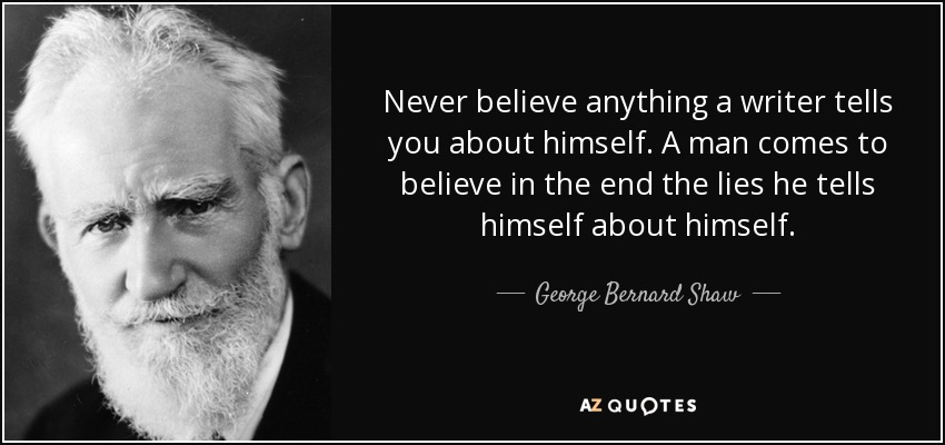 Never believe anything a writer tells you about himself. A man comes to believe in the end the lies he tells himself about himself. - George Bernard Shaw