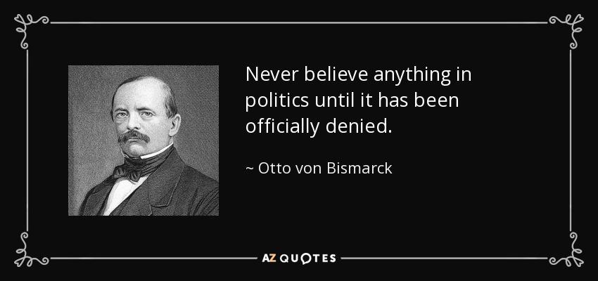 Never believe anything in politics until it has been officially denied. - Otto von Bismarck