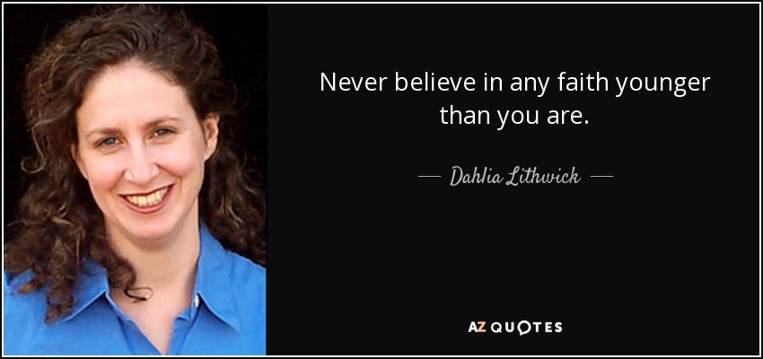 Never believe in any faith younger than you are. - Dahlia Lithwick