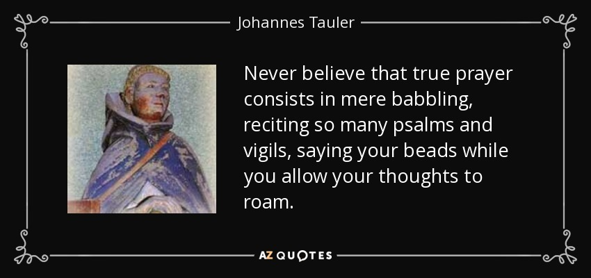 Never believe that true prayer consists in mere babbling, reciting so many psalms and vigils, saying your beads while you allow your thoughts to roam. - Johannes Tauler