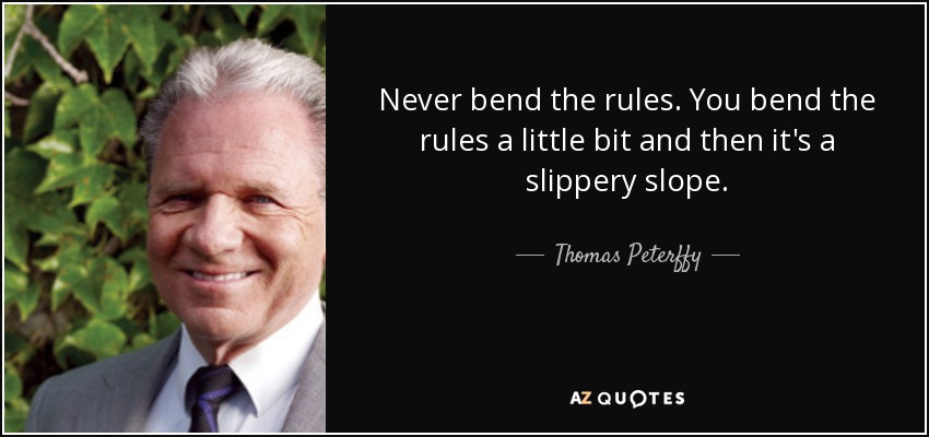 Never bend the rules. You bend the rules a little bit and then it's a slippery slope. - Thomas Peterffy