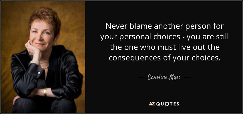 Never blame another person for your personal choices - you are still the one who must live out the consequences of your choices. - Caroline Myss