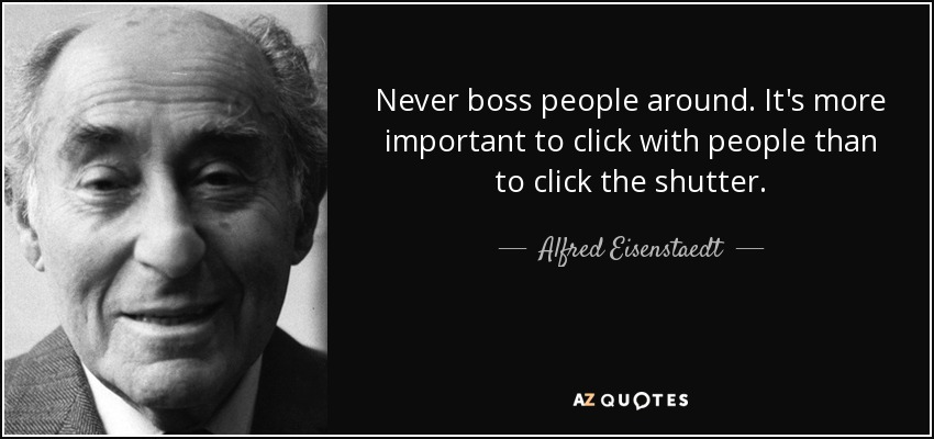 Never boss people around. It's more important to click with people than to click the shutter. - Alfred Eisenstaedt