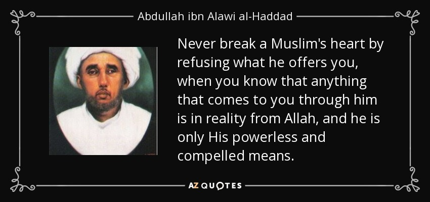 Never break a Muslim's heart by refusing what he offers you, when you know that anything that comes to you through him is in reality from Allah, and he is only His powerless and compelled means. - Abdullah ibn Alawi al-Haddad