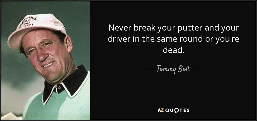 Never break your putter and your driver in the same round or you're dead. - Tommy Bolt