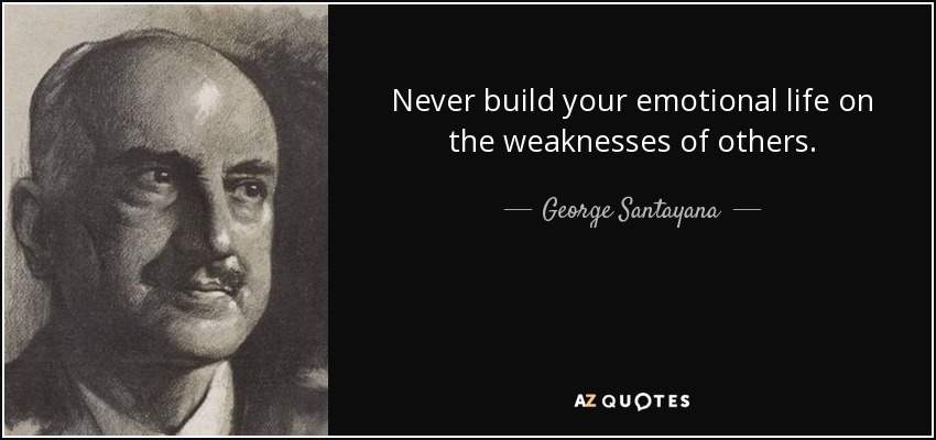Never build your emotional life on the weaknesses of others. - George Santayana
