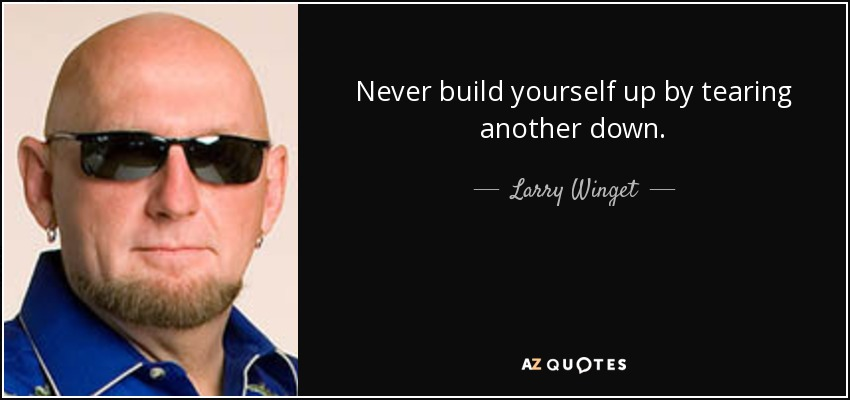 Never build yourself up by tearing another down. - Larry Winget