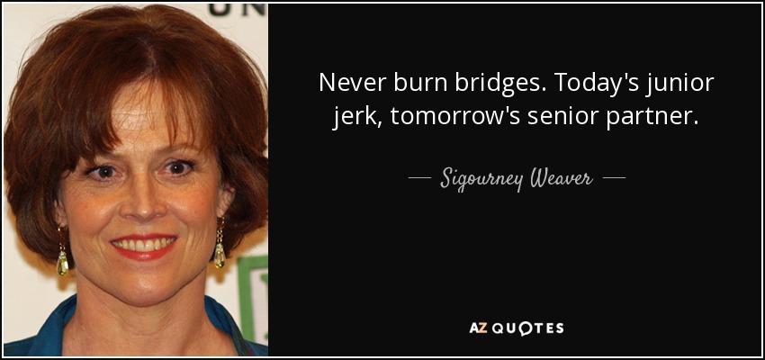 Never burn bridges. Today's junior jerk, tomorrow's senior partner. - Sigourney Weaver
