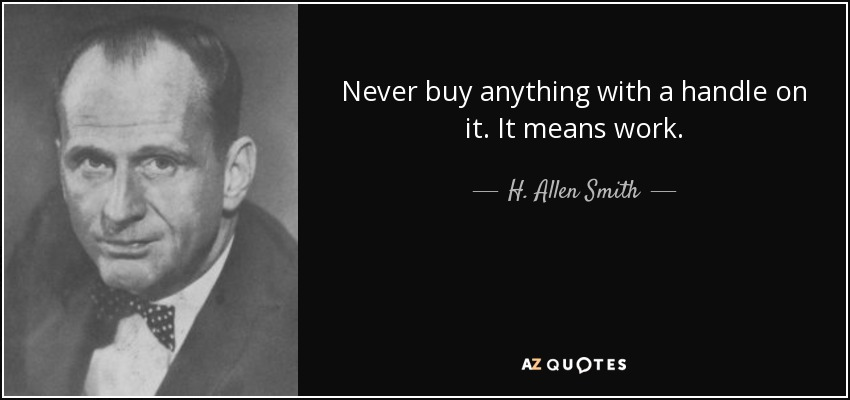Never buy anything with a handle on it. It means work. - H. Allen Smith
