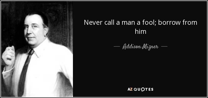 Never call a man a fool; borrow from him - Addison Mizner