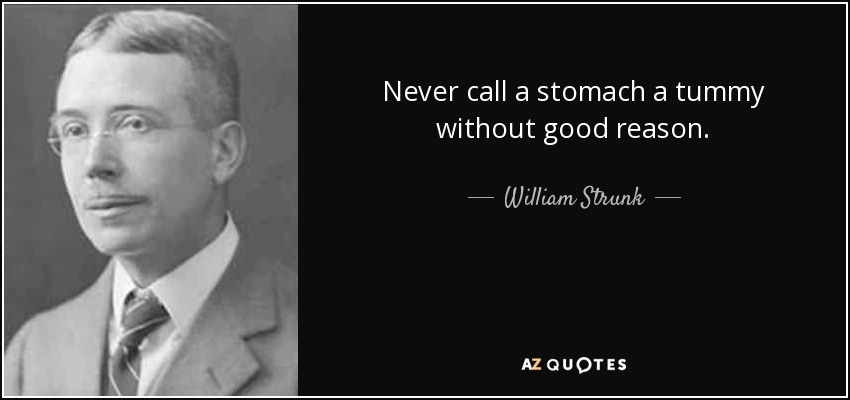 Never call a stomach a tummy without good reason. - William Strunk, Jr.
