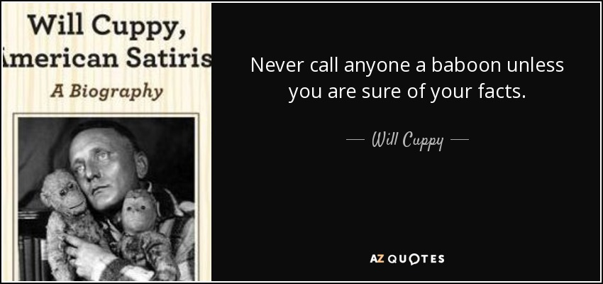Never call anyone a baboon unless you are sure of your facts. - Will Cuppy