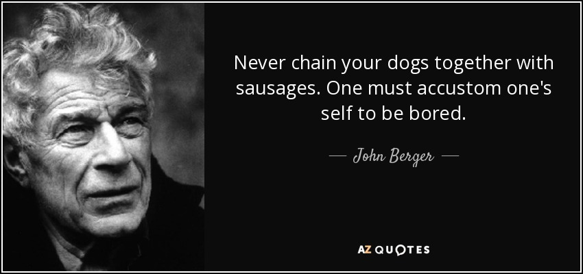 Never chain your dogs together with sausages. One must accustom one's self to be bored. - John Berger