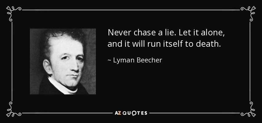 Never chase a lie. Let it alone, and it will run itself to death. - Lyman Beecher