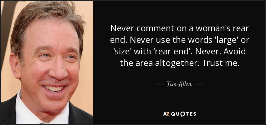 Never comment on a woman's rear end. Never use the words 'large' or 'size' with 'rear end'. Never. Avoid the area altogether. Trust me. - Tim Allen