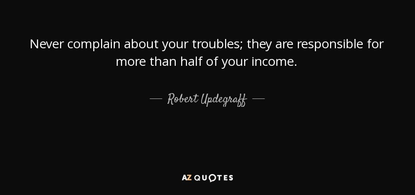 Never complain about your troubles; they are responsible for more than half of your income. - Robert Updegraff