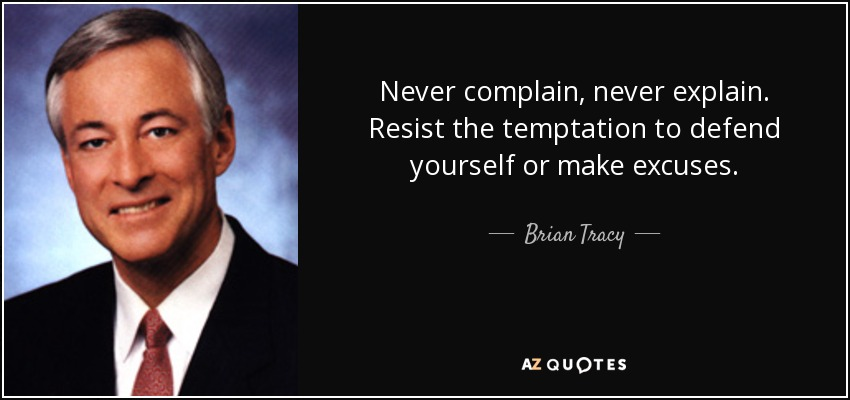 Never complain, never explain. Resist the temptation to defend yourself or make excuses. - Brian Tracy