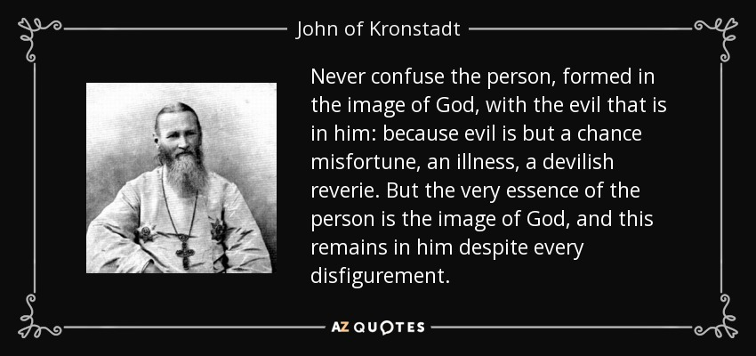 Never confuse the person, formed in the image of God, with the evil that is in him: because evil is but a chance misfortune, an illness, a devilish reverie. But the very essence of the person is the image of God, and this remains in him despite every disfigurement. - John of Kronstadt