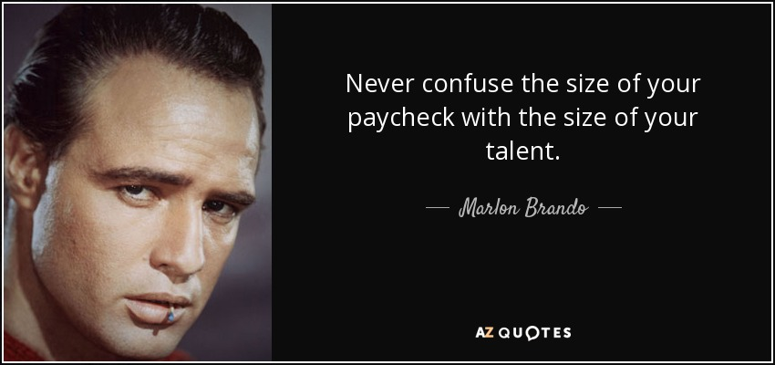 Never confuse the size of your paycheck with the size of your talent. - Marlon Brando