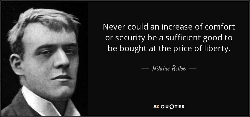 Never could an increase of comfort or security be a sufficient good to be bought at the price of liberty. - Hilaire Belloc