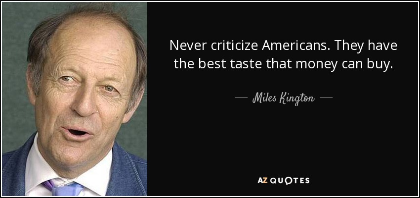 Never criticize Americans. They have the best taste that money can buy. - Miles Kington