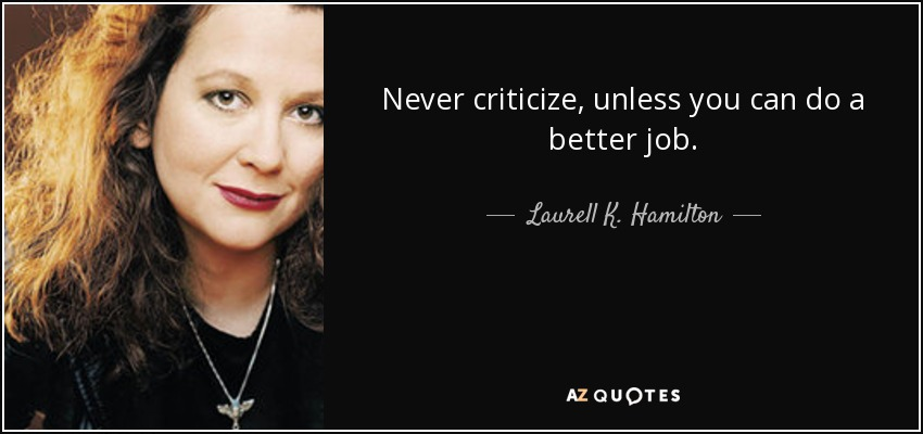 Never criticize, unless you can do a better job. - Laurell K. Hamilton