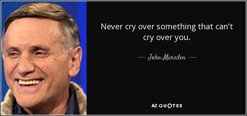 Never cry over something that can't cry over you. - John Marsden