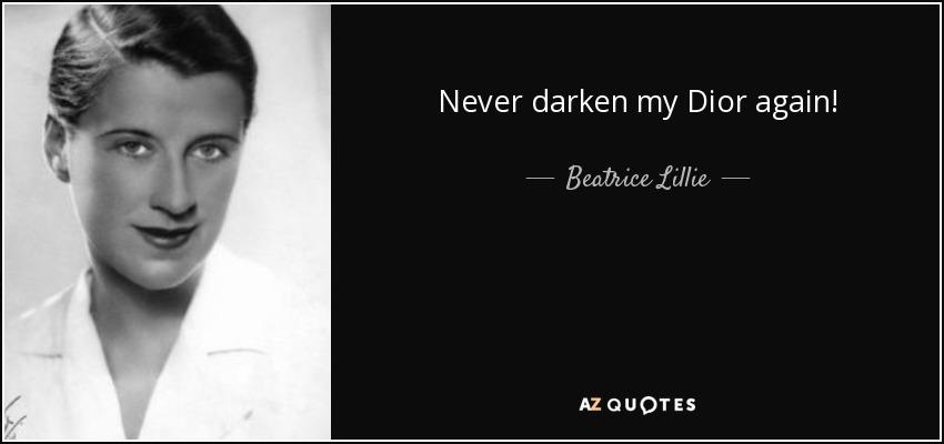 Never darken my Dior again! - Beatrice Lillie