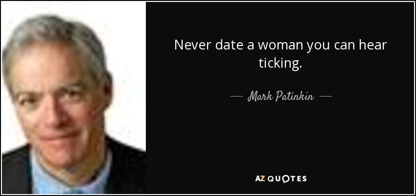 Never date a woman you can hear ticking. - Mark Patinkin