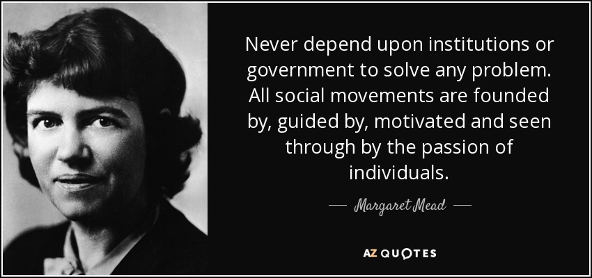Never depend upon institutions or government to solve any problem. All social movements are founded by, guided by, motivated and seen through by the passion of individuals. - Margaret Mead