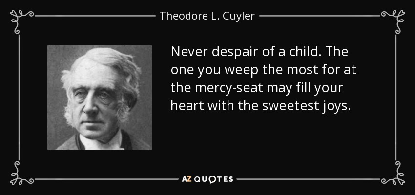 Never despair of a child. The one you weep the most for at the mercy-seat may fill your heart with the sweetest joys. - Theodore L. Cuyler