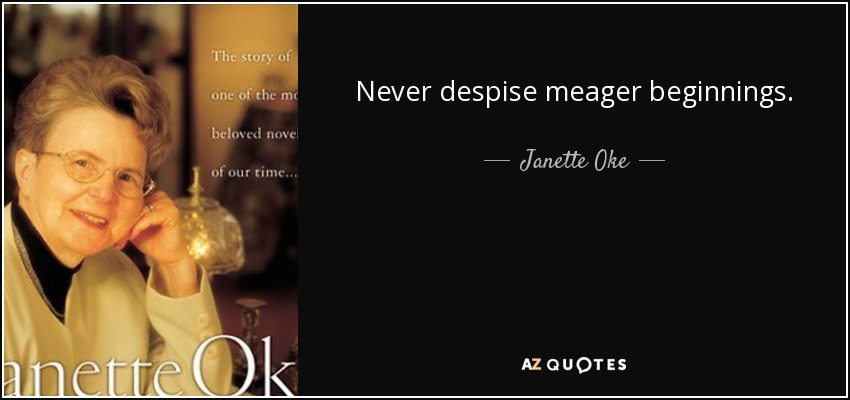Never despise meager beginnings. - Janette Oke