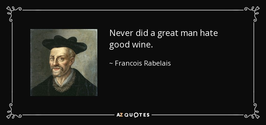Never did a great man hate good wine. - Francois Rabelais