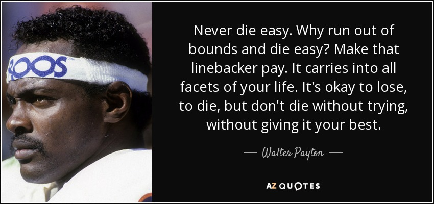 Never die easy. Why run out of bounds and die easy? Make that linebacker pay. It carries into all facets of your life. It's okay to lose, to die, but don't die without trying, without giving it your best. - Walter Payton