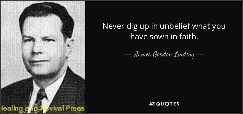 Never dig up in unbelief what you have sown in faith. - James Gordon Lindsay