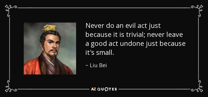 Never do an evil act just because it is trivial; never leave a good act undone just because it's small. - Liu Bei