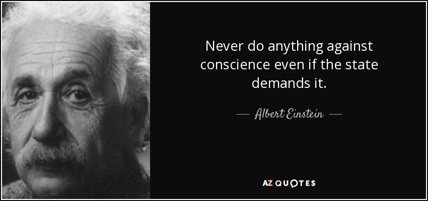 Never do anything against conscience even if the state demands it. - Albert Einstein