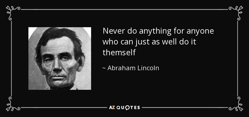 Never do anything for anyone who can just as well do it themself - Abraham Lincoln