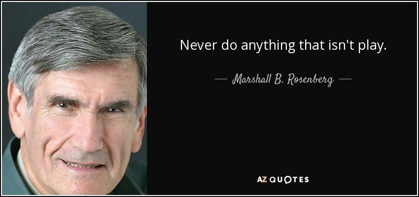 Never do anything that isn't play. - Marshall B. Rosenberg